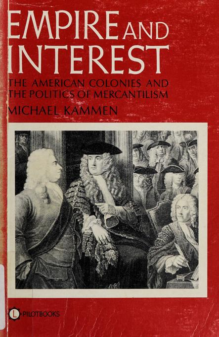 Empire and interest: the American colonies and the politics of mercantilism by Michael G. Kammen
